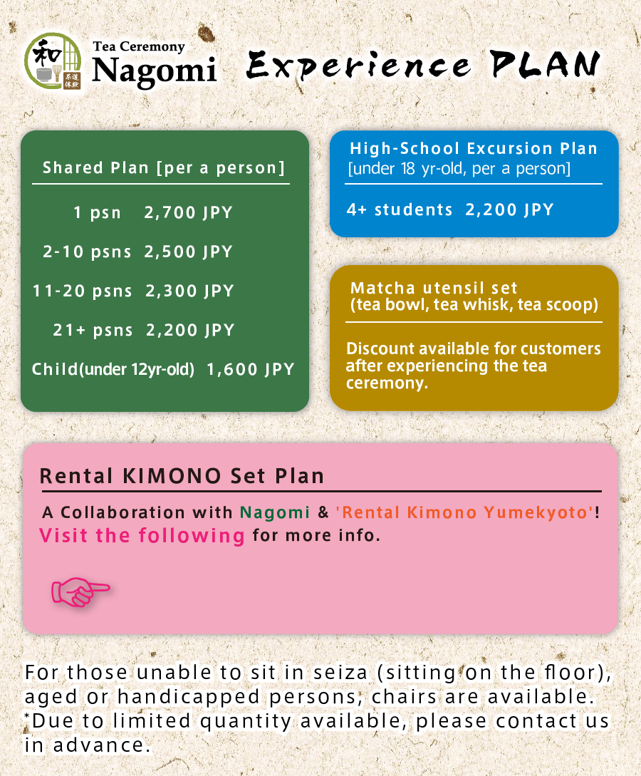 Nagomi:Tea Ceremony Experiencing plans・Shared Plan・High-School Excursion Plan・Charter Plan・Please contact us through our inquiries if you are interested.・Rental KIMONO Set Plan・For people that are not able or use to sit on the floor, we would prepare chairs to let you sit comfortably.