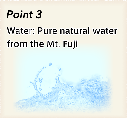 Nagomi:Nagomi's Special, Point 3: Water: Pure natural water from the Mt. Fuji.